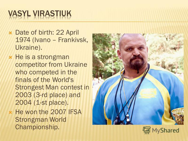 Date of birth: 22 April 1974 (Ivano – Frankivsk, Ukraine). He is a strongman competitor from Ukraine who competed in the finals of the World's Strongest Man contest in 2003 (3-rd place) and 2004 (1-st place). He won the 2007 IFSA Strongman World Cham