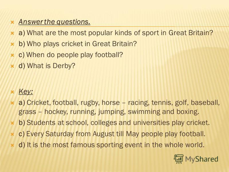 Answer the questions. a) What are the most popular kinds of sport in Great Britain? b) Who plays cricket in Great Britain? c) When do people play football? d) What is Derby? Key: a) Cricket, football, rugby, horse – racing, tennis, golf, baseball, gr