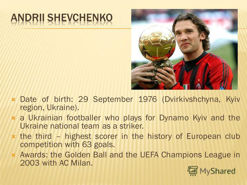 Date of birth: 29 September 1976 (Dvirkivshchyna, Kyiv region, Ukraine). a Ukrainian footballer who plays for Dynamo Kyiv and the Ukraine national team as a striker. the third – highest scorer in the history of European club competition with 63 goals