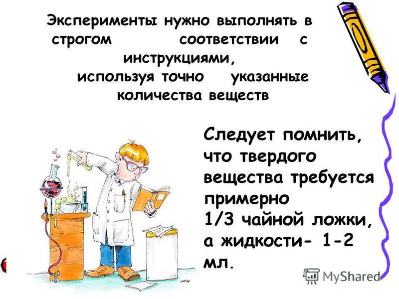 Эксперименты нужно выполнять в строгом соответствии с инструкциями, используя точно указанные количества веществ Следует помнить, что твердого вещества требуется примерно 1/3 чайной ложки, а жидкости- 1-2 мл.