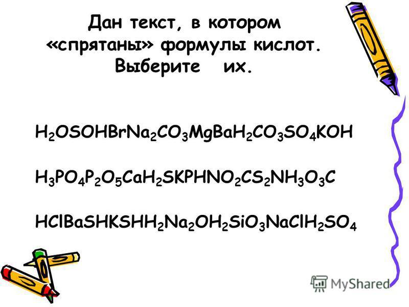 Дан текст, в котором «спрятаны» формулы кислот. Выберите их. H 2 OSOHBrNa 2 CО 3 MgBaH 2 CO 3 SO 4 KOH H 3 PO 4 P 2 O 5 CaH 2 SKPHNO 2 CS 2 NH 3 O 3 C HClBaSHKSHH 2 Na 2 OH 2 SiO 3 NaClH 2 SO 4