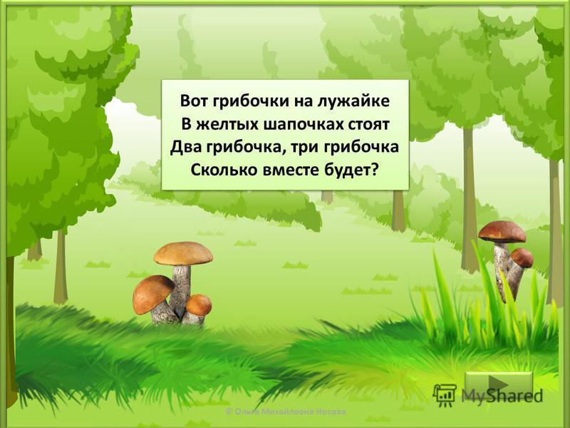 © Ольга Михайловна Носова Вот грибочки на лужайке В желтых шапочках стоят Два грибочка, три грибочка Сколько вместе будет? Вот грибочки на лужайке В желтых шапочках стоят Два грибочка, три грибочка Сколько вместе будет?