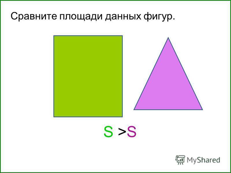 Сравните площади данных фигур. S >SS >S