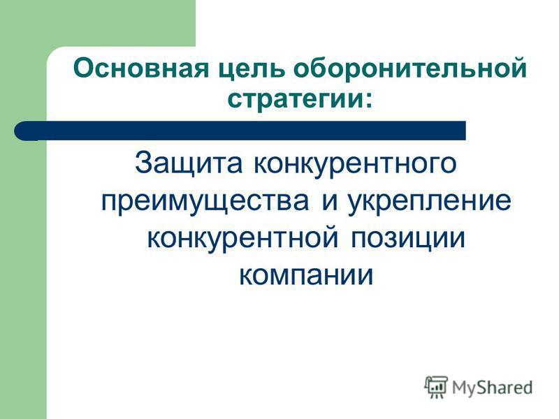 Основная цель оборонительной стратегии: Защита конкурентного преимущества и укрепление конкурентной позиции компании