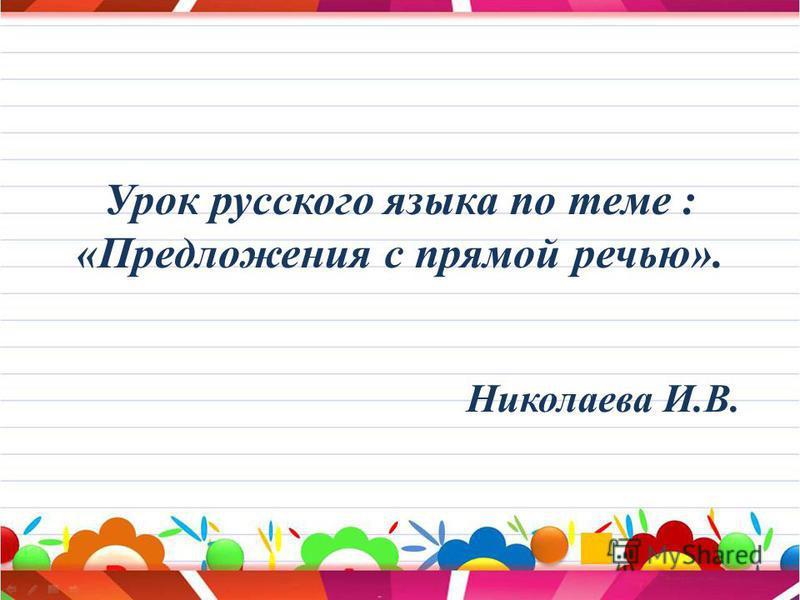 Урок русского языка по теме : «Предложения с прямой речью». Николаева И.В.