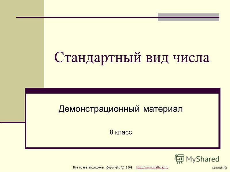 Стандартный вид числа Демонстрационный материал 8 класс Все права защищены. Copyright 2009. http://www.mathvaz.ruhttp://www.mathvaz.ru с Copyright с