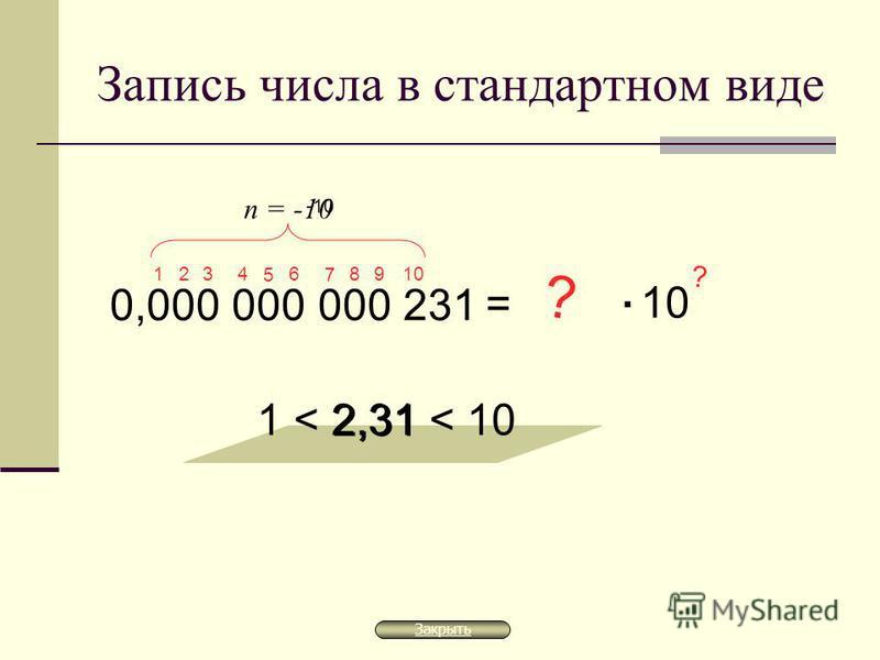 Запись числа в стандартном виде 0,000 000 000 231 = 2,31 1 < 2,31 < 10 ? 10. ? 1 9 8 7 6 5 4 3 2 n = -10 -10 Закрыть