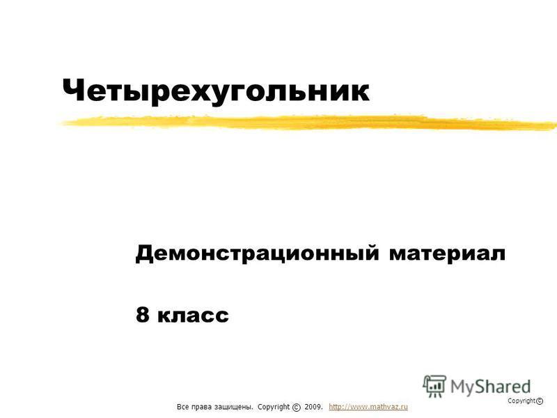 Четырехугольник Демонстрационный материал 8 класс Все права защищены. Copyright 2009. http://www.mathvaz.ruhttp://www.mathvaz.ru с Copyright с