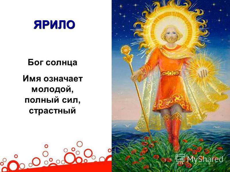 ЯРИЛО Бог солнца Имя означает молодой, полный сил, страстный