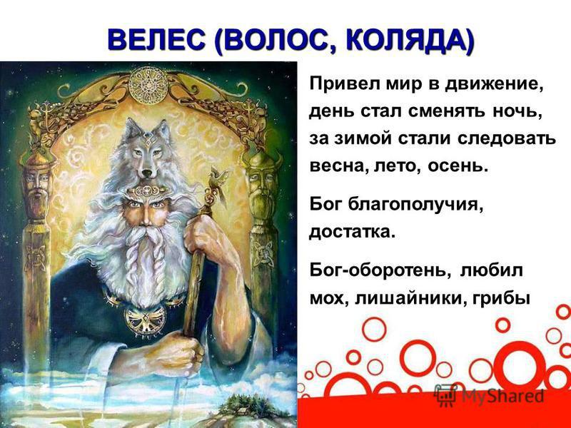 ВЕЛЕС (ВОЛОС, КОЛЯДА) Привел мир в движение, день стал сменять ночь, за зимой стали следовать весна, лето, осень. Бог благополучия, достатка. Бог-оборотень, любил мох, лишайники, грибы