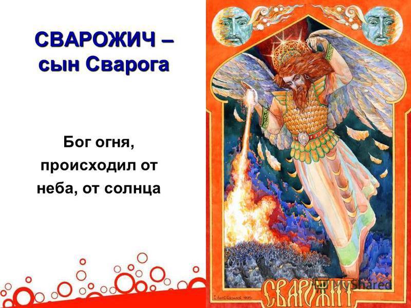 СВАРОЖИЧ – сын Сварога Бог огня, происходил от неба, от солнца