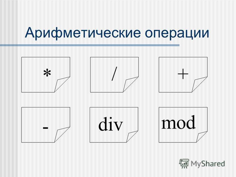 Арифметические операции * /+ - div mod