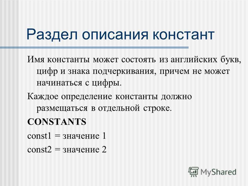 Раздел описания констант Имя константы может состоять из английских букв, цифр и знака подчеркивания, причем не может начинаться с цифры. Каждое определение константы должно размещаться в отдельной строке. CONSTANTS const1 = значение 1 const2 = значе
