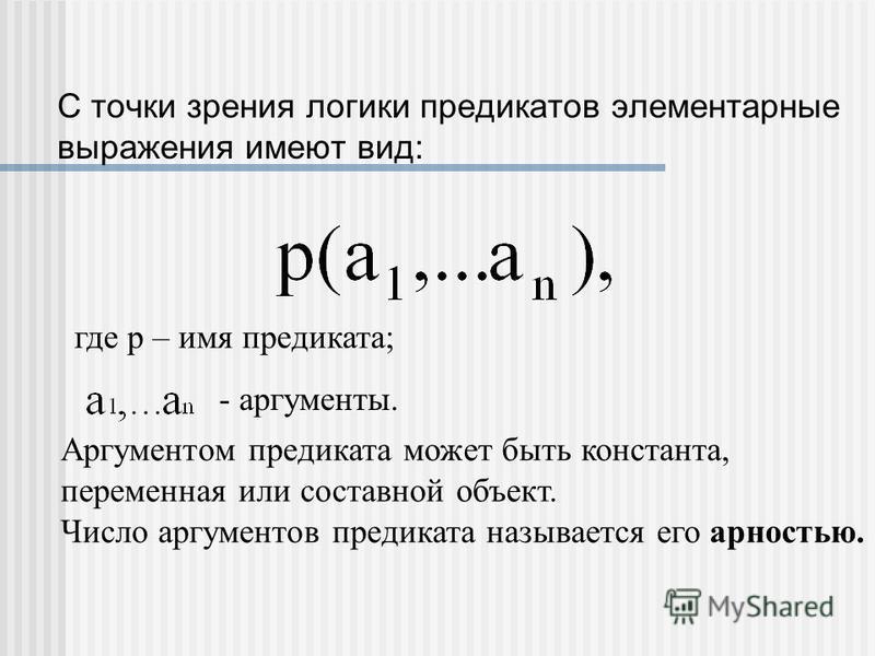 С точки зрения логики предикатов элементарные выражения имеют вид: где p – имя предиката; - аргументы. Аргументом предиката может быть константа, переменная или составной объект. Число аргументов предиката называется его арностью.