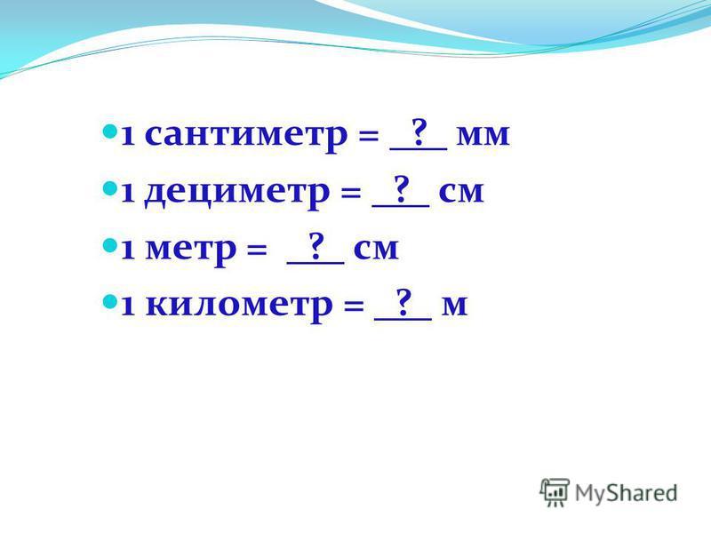 1 сантиметр = _?_ мм 1 дециметр = _?_ см 1 метр = _?_ см 1 километр = _?_ м