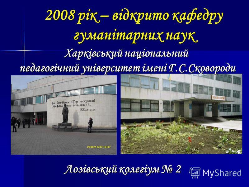 2008 рік – відкрито кафедру гуманітарних наук Харківський національний педагогічний університет імені Г.С.Сковороди Лозівський колегіум 2