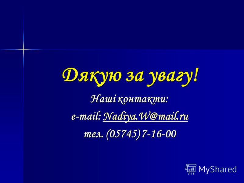 Дякую за увагу! Наші контакти: e-mail: Nadiya.W@mail.ru Nadiya.W@mail.ru тел. (05745) 7-16-00
