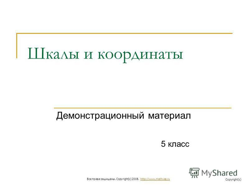 Шкалы и координаты Демонстрационный материал 5 класс Все права защищены. Copyright(c) 2008. http://www.mathvaz.ruhttp://www.mathvaz.ru Copyright(c)