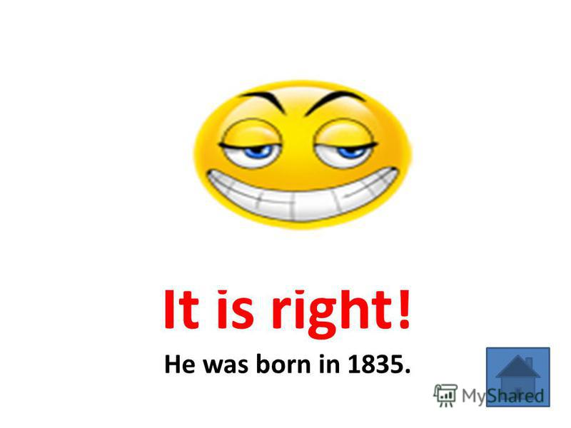 It is right! He was born in 1835.