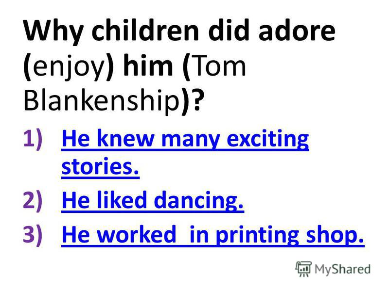 Why children did adore (enjoy) him (Tom Blankenship)? 1)He knew many exciting stories.He knew many exciting stories. 2)He liked dancing.He liked dancing. 3)He worked in printing shop.He worked in printing shop.