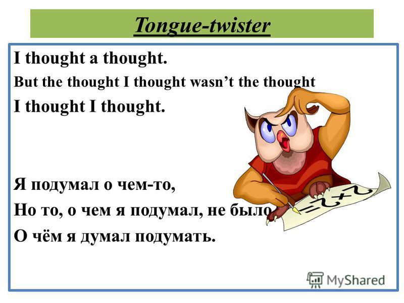 Tongue-twister I thought a thought. But the thought I thought wasnt the thought I thought I thought. Я подумал о чем-то, Но то, о чем я подумал, не было тем, О чём я думал подумать.
