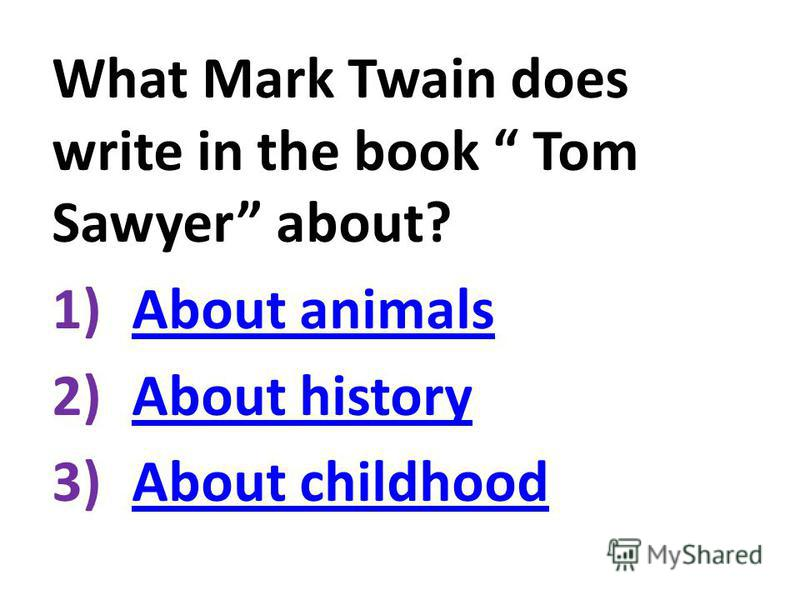 What Mark Twain does write in the book Tom Sawyer about? 1)About animalsAbout animals 2)About historyAbout history 3)About childhoodAbout childhood