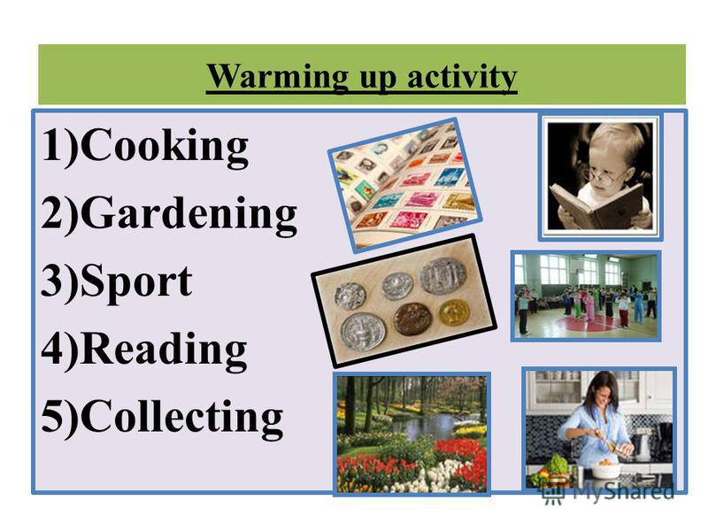 Warming up activity 1)Cooking 2)Gardening 3)Sport 4)Reading 5)Collecting