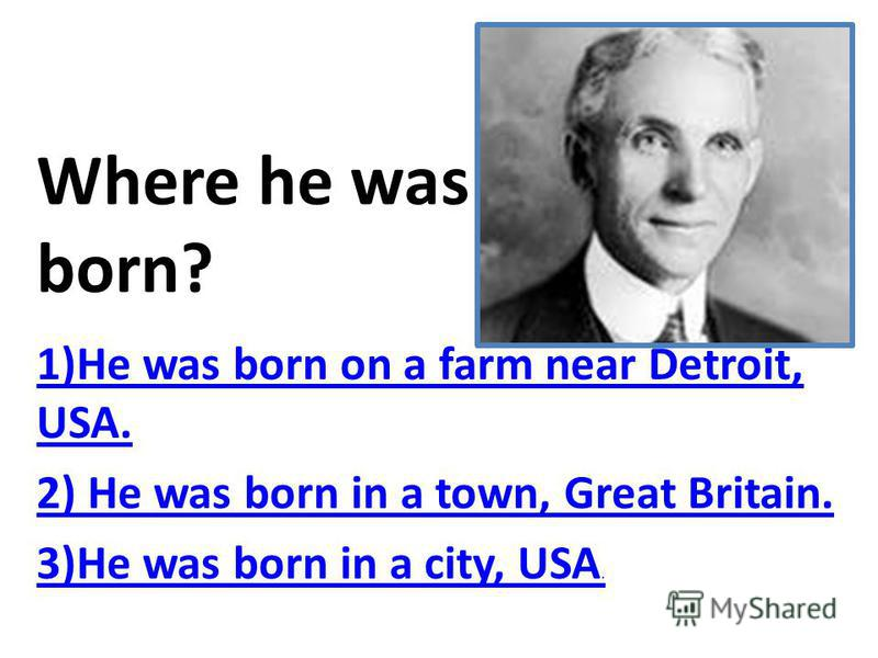 Where he was born? 1)He was born on a farm near Detroit, USA. 2) He was born in a town, Great Britain. 3)He was born in a city, USA.