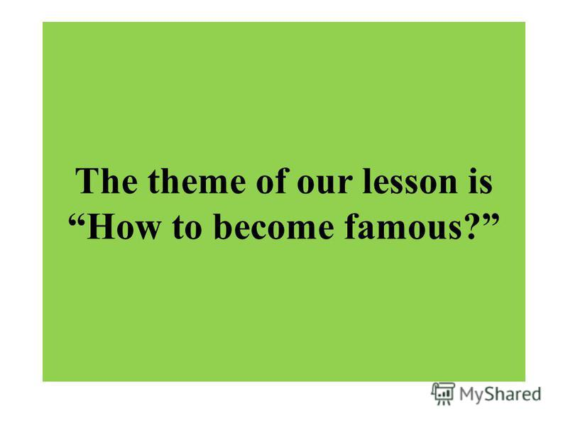 The theme of our lesson is How to become famous?