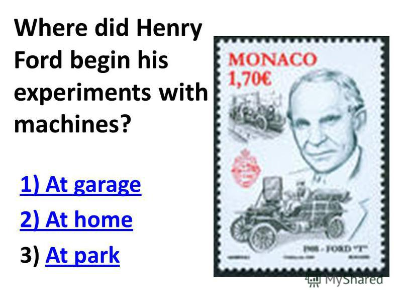 Where did Henry Ford begin his experiments with machines? 1) At garage 2) At home 3) At parkAt park
