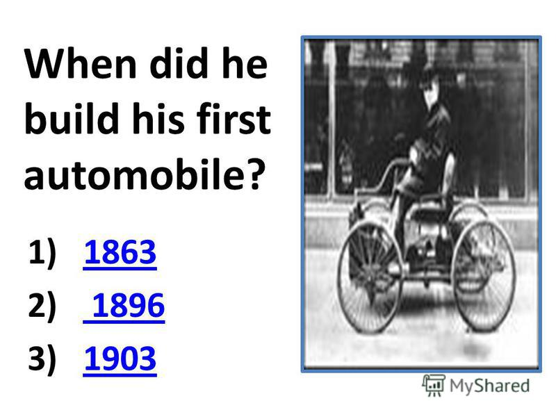 When did he build his first automobile? 1)18631863 2) 1896 1896 3)19031903