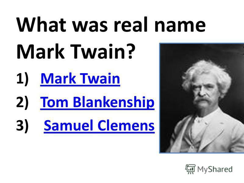 What was real name Mark Twain? 1)Mark TwainMark Twain 2)Tom BlankenshipTom Blankenship 3) Samuel ClemensSamuel Clemens
