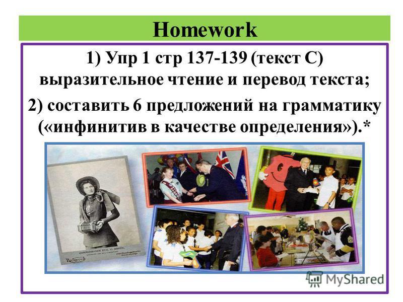 Homework 1) Упр 1 стр 137-139 (текст С) выразительное чтение и перевод текста; 2) составить 6 предложений на грамматику («инфинитив в качестве определения»).*