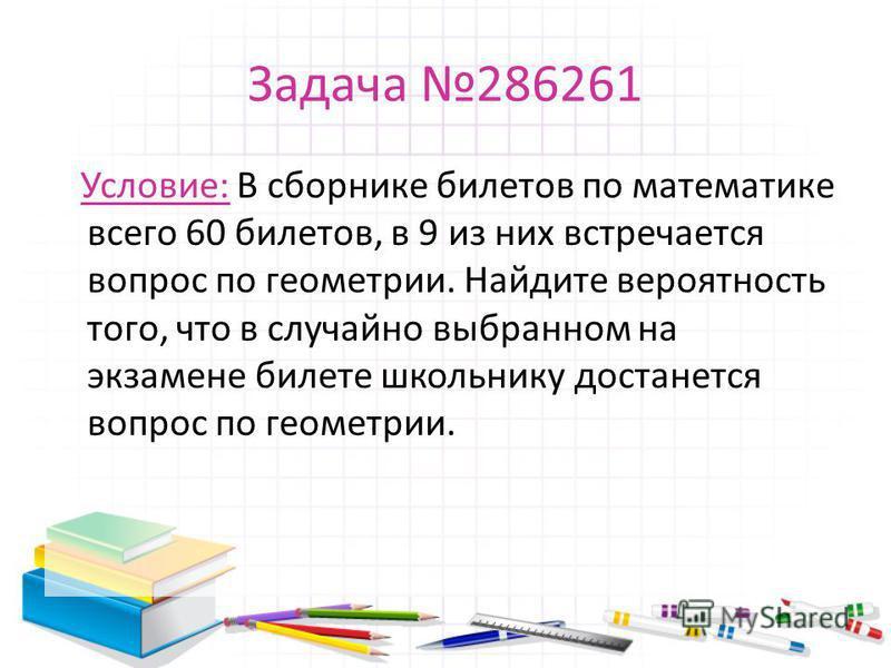 Задача 286261 Условие: В сборнике билетов по математике всего 60 билетов, в 9 из них встречается вопрос по геометрии. Найдите вероятность того, что в случайно выбранном на экзамене билете школьнику достанется вопрос по геометрии.