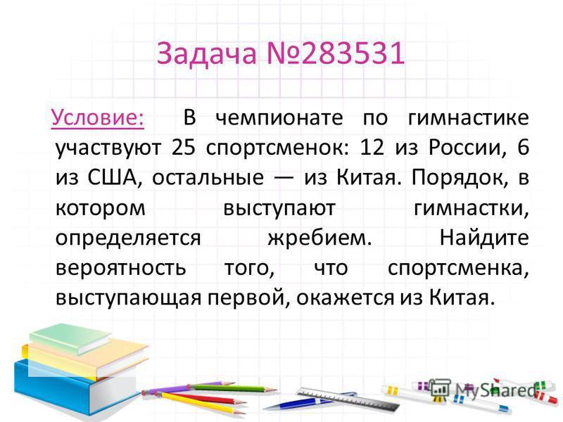 Задача 283531 Условие: В чемпионате по гимнастике участвуют 25 спортсменок: 12 из России, 6 из США, остальные из Китая. Порядок, в котором выступают гимнастки, определяется жребием. Найдите вероятность того, что спортсменка, выступающая первой, окаже
