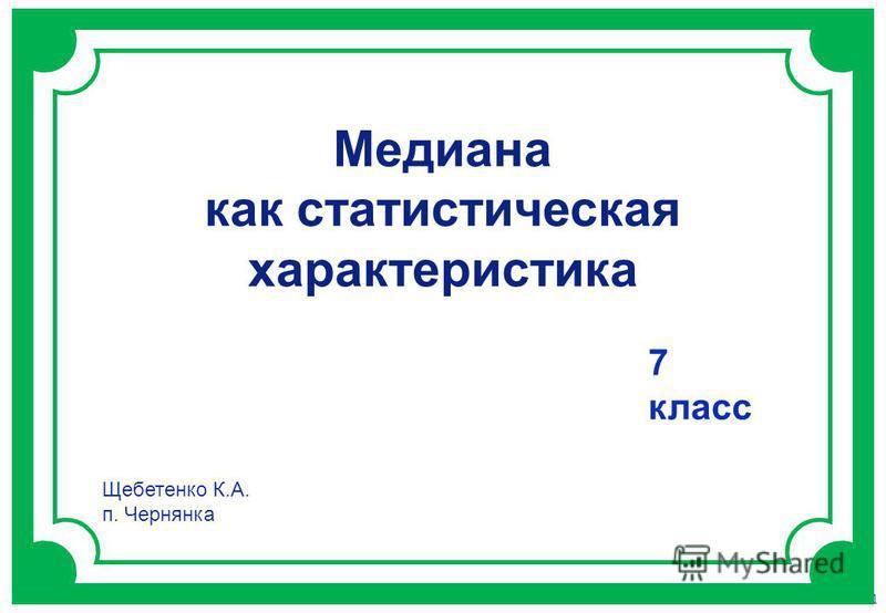 Газета «Математика» 9/2011 Медиана как статистическая характеристика 7 класс Щебетенко К.А. п. Чернянка