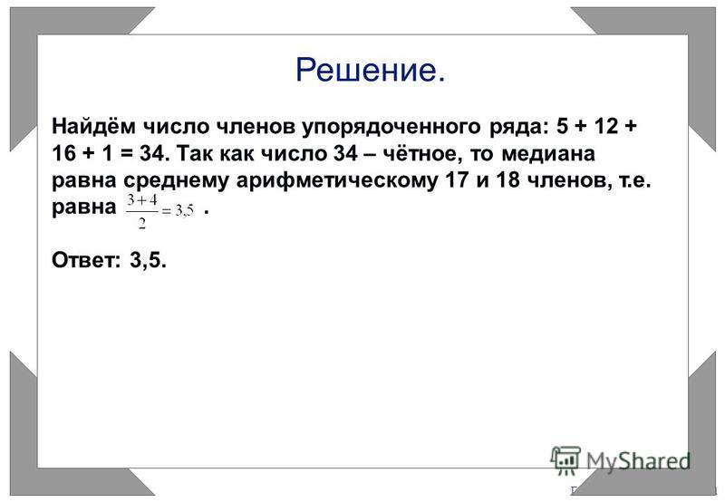 Газета «Математика» 9/2011 Решение. Найдём число членов упорядоченного ряда: 5 + 12 + 16 + 1 = 34. Так как число 34 – чётное, то медиана равна среднему арифметическому 17 и 18 членов, т.е. равна. Ответ: 3,5.