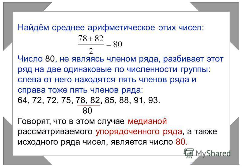 Газета «Математика» 9/2011 Найдём среднее арифметическое этих чисел: Число 80, не являясь членом ряда, разбивает этот ряд на две одинаковые по численности группы: слева от него находятся пять членов ряда и справа тоже пять членов ряда: 64, 72, 72, 75