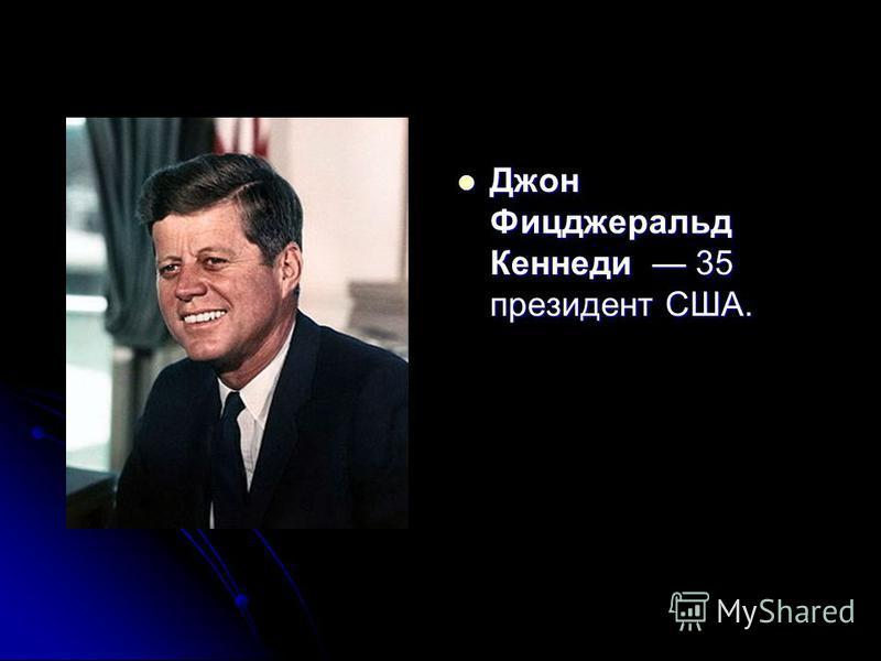 Джон Фицджеральд Кеннеди 35 президент США. Джон Фицджеральд Кеннеди 35 президент США.