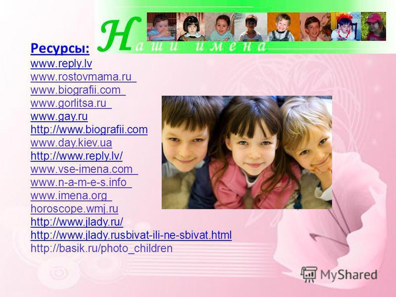 Ресурсы: www.reply.lv www.rostovmama.ru www.biografii.com www.gorlitsa.ru www.gay.ru http://www.biografii.com www.day.kiev.ua http://www.reply.lv/ www.vse-imena.com www.n-a-m-e-s.info www.imena.org horoscope.wmj.ru http://www.jlady.ru/ http://www.jla