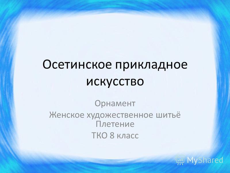 Осетинское прикладное искусство Орнамент Женское художественное шитьё Плетение ТКО 8 класс