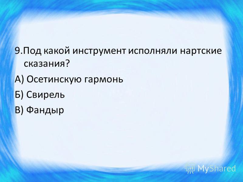 9. Под какой инструмент исполняли нартские сказания? А) Осетинскую гармонь Б) Свирель В) Фандыр