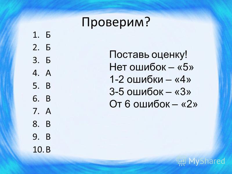 Проверим? 1. Б 2. Б 3. Б 4. А 5. В 6. В 7. А 8. В 9. В 10. В Поставь оценку! Нет ошибок – «5» 1-2 ошибки – «4» 3-5 ошибок – «3» От 6 ошибок – «2»