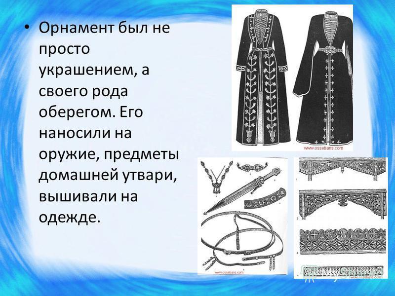 Орнамент был не просто украшением, а своего рода оберегом. Его наносили на оружие, предметы домашней утвари, вышивали на одежде.