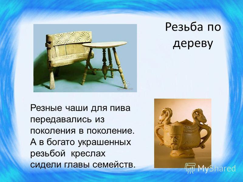 Резьба по дереву Резные чаши для пива передавались из поколения в поколение. А в богато украшенных резьбой креслах сидели главы семейств.