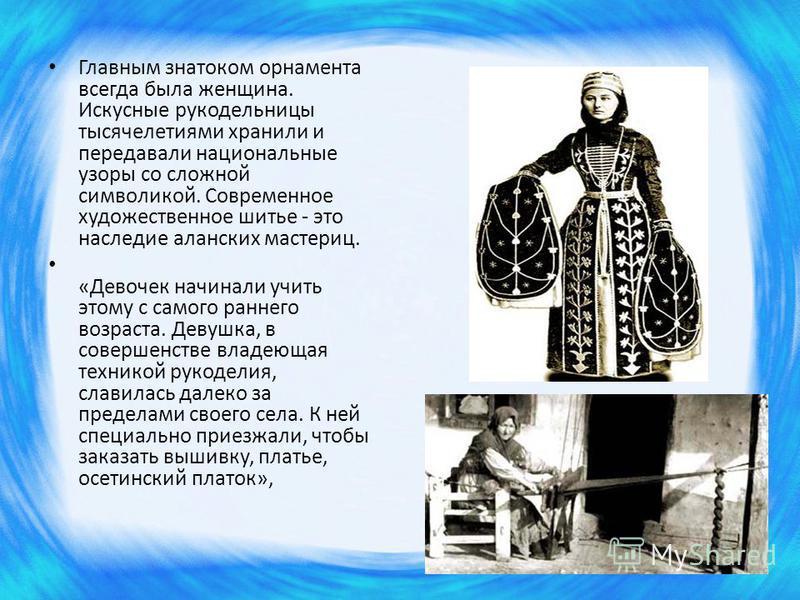 Главным знатоком орнамента всегда была женщина. Искусные рукодельницы тысячелетиями хранили и передавали национальные узоры со сложной символикой. Современное художественное шитье - это наследие аланских мастериц. «Девочек начинали учить этому с само