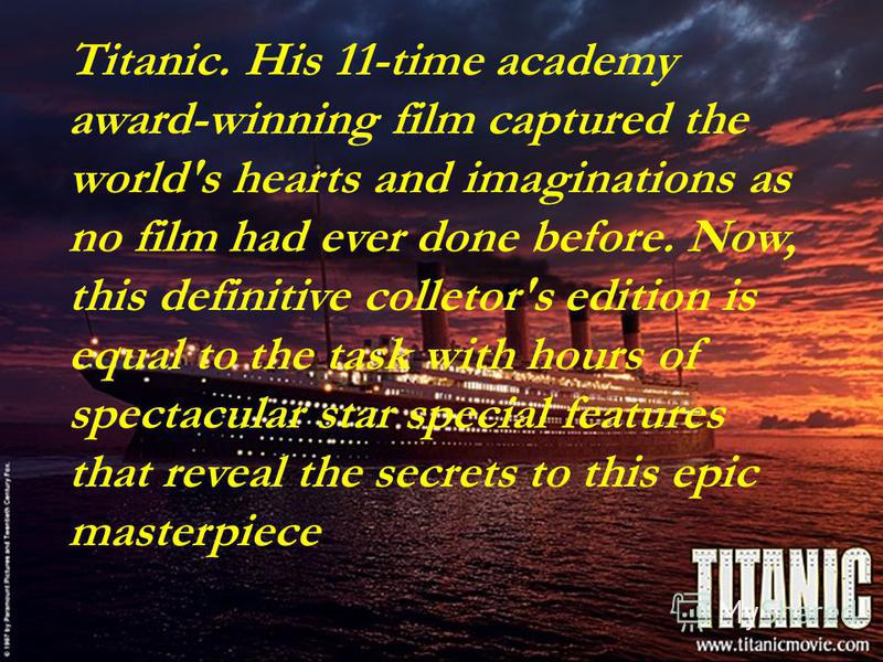 Titanic. His 11-time academy award-winning film captured the world's hearts and imaginations as no film had ever done before. Now, this definitive colletor's edition is equal to the task with hours of spectacular star special features that reveal the