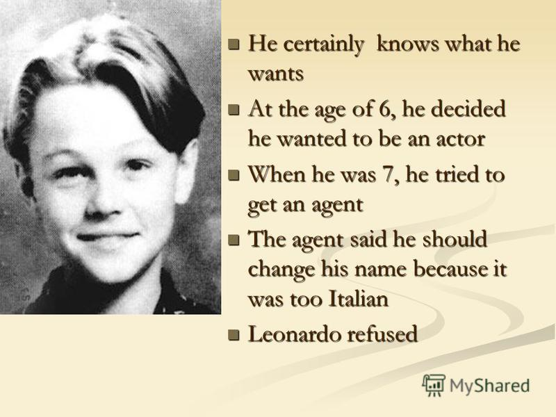 He certainly knows what he wants At the age of 6, he decided he wanted to be an actor When he was 7, he tried to get an agent The agent said he should change his name because it was too Italian Leonardo refused