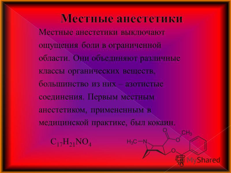 Местные анестетики выключают ощущения боли в ограниченной области. Они объединяют различные классы органических веществ, большинство из них – азотистые соединения. Первым местным анестетиком, примененным в медицинской практике, был кокаин. C 17 H 21