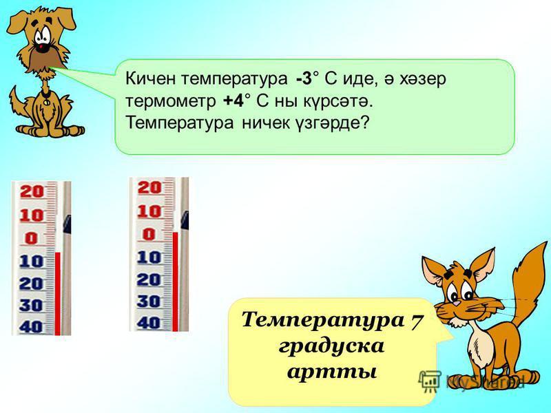 Кичен температура -3° С иде, ә хәзер термометр +4° С ны күрсәтә. Температура ничек үзгәрде? Температура 7 градуска артты